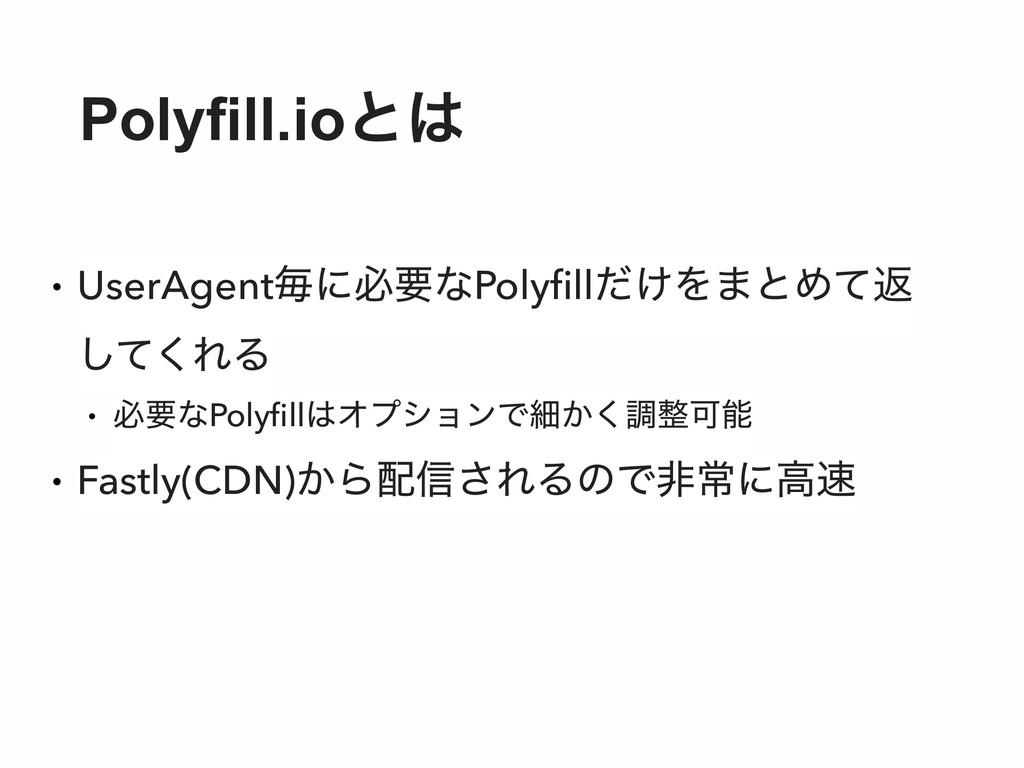 Polyfill.ioͱ • UserAgentຖʹඞཁͳPolyfill͚ͩΛ·ͱΊͯฦ ͠...