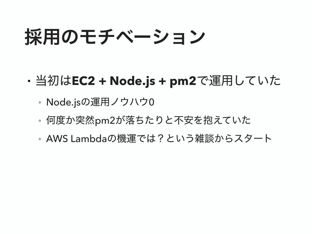 ࠾༻ͷϞνϕʔγϣϯ • ॳEC2 + Node.js + pm2Ͱӡ༻͍ͯͨ͠ ◦ No...