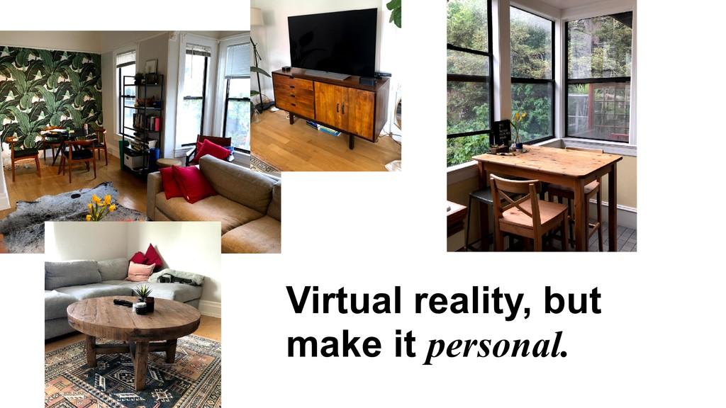 Virtual reality, but make it personal.