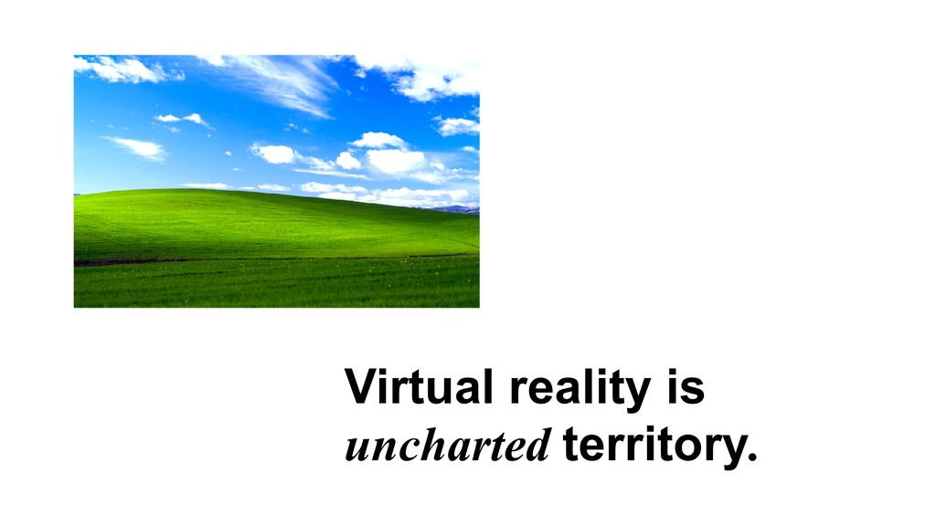 Virtual reality is uncharted territory.