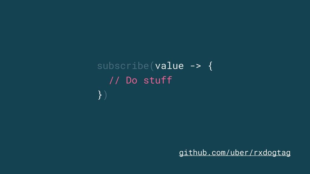 subscribe(value -> { // Do stuff }) github.com/...
