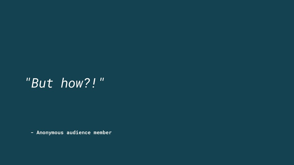 """- Anonymous audience member """"But how?!"""""""