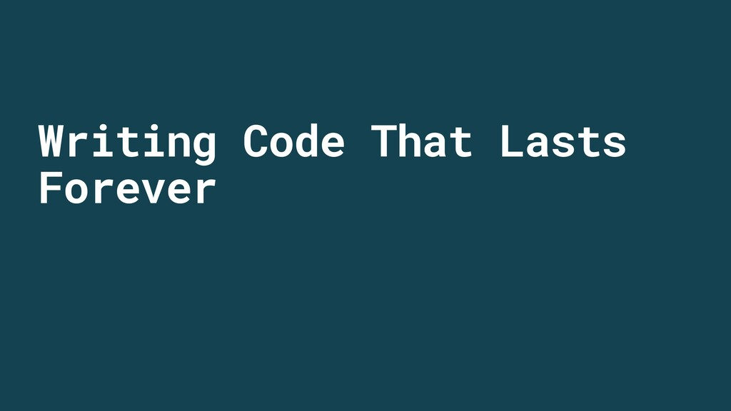 Writing Code That Lasts Forever