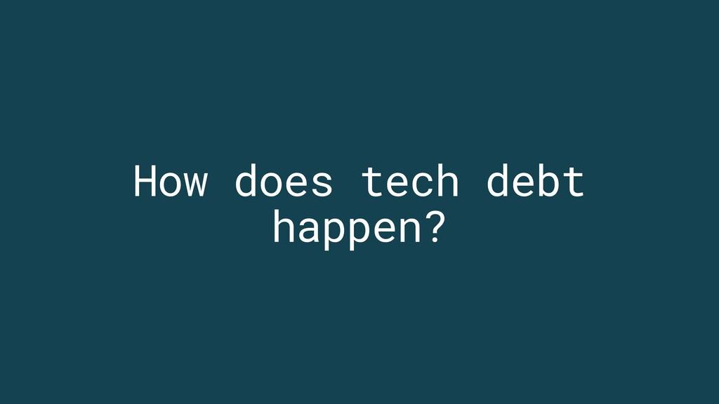 How does tech debt happen?