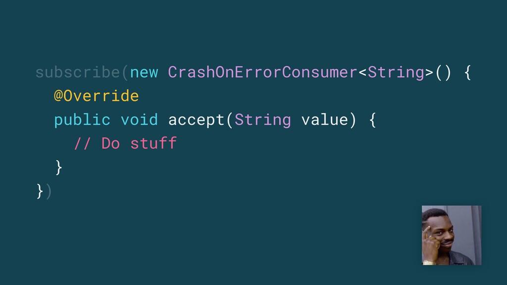 subscribe(new CrashOnErrorConsumer<String>() { ...