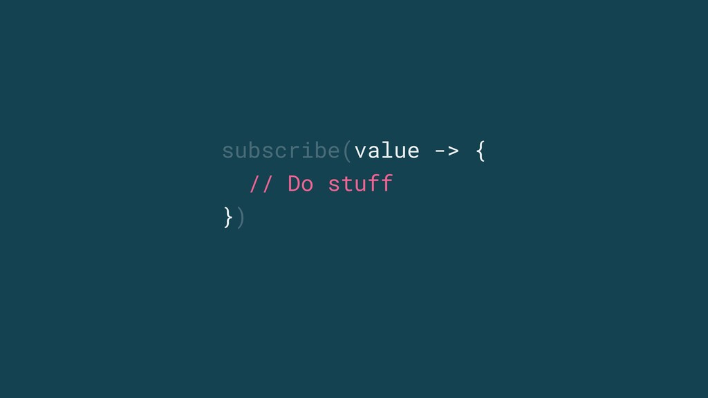 subscribe(value -> { // Do stuff })