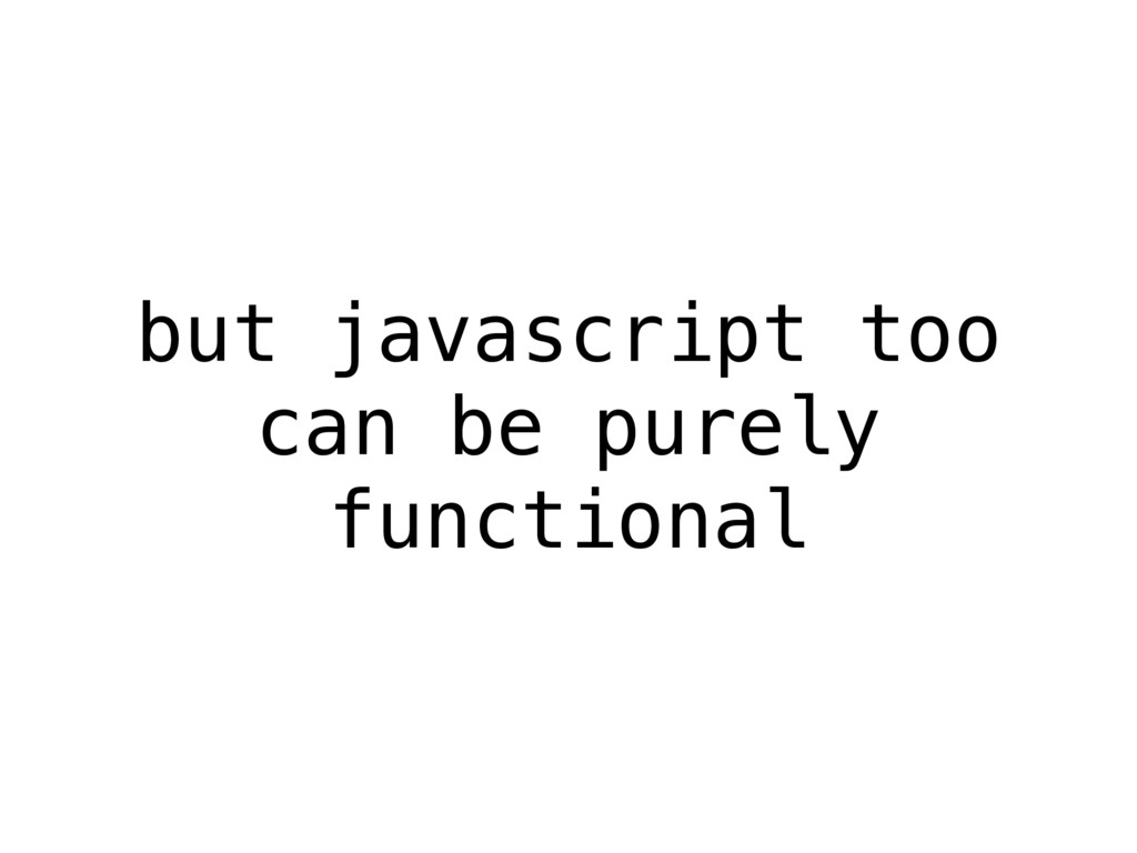 but javascript too can be purely functional