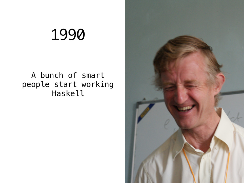 1990 A bunch of smart people start working Hask...