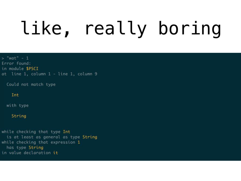 like, really boring