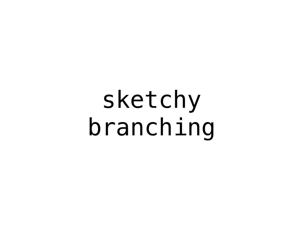 sketchy branching