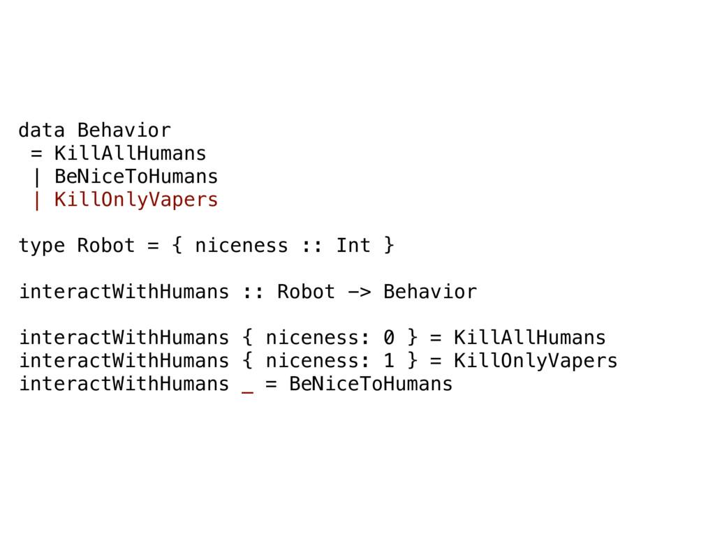 data Behavior = KillAllHumans | BeNiceToHumans ...