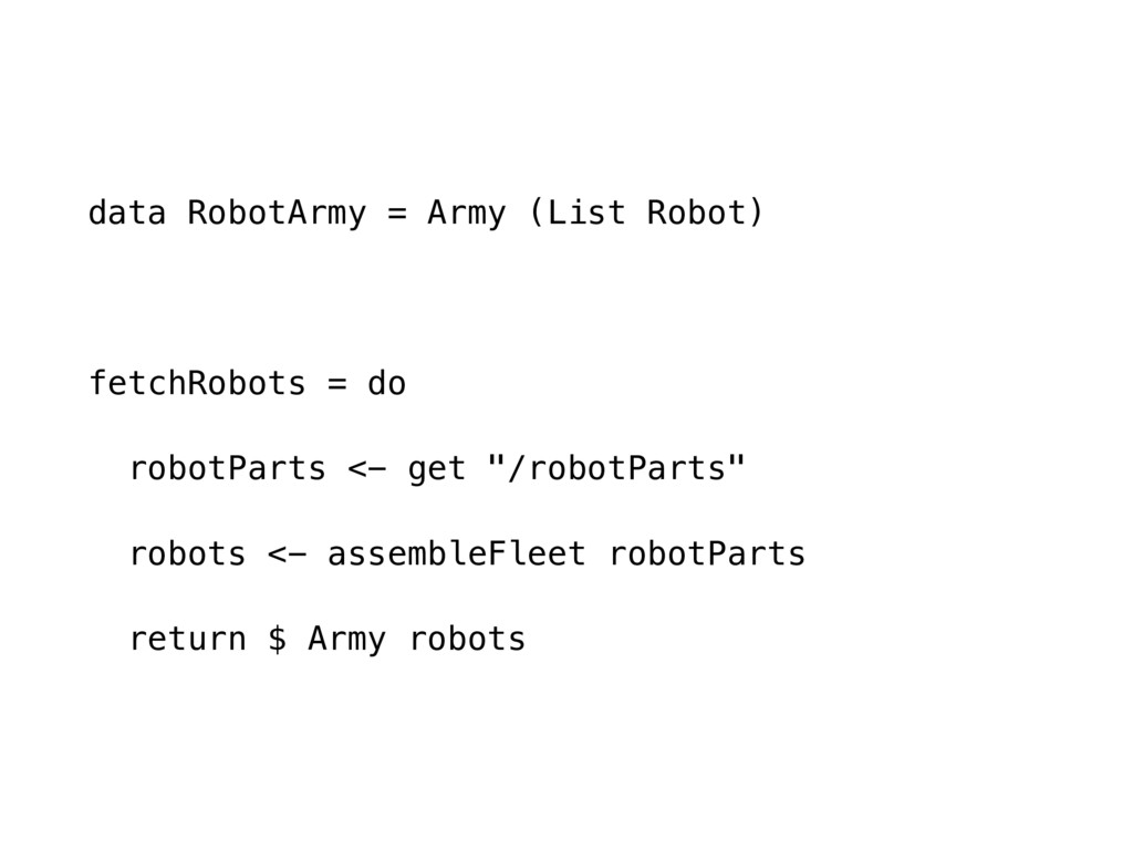 data RobotArmy = Army (List Robot) fetchRobots ...