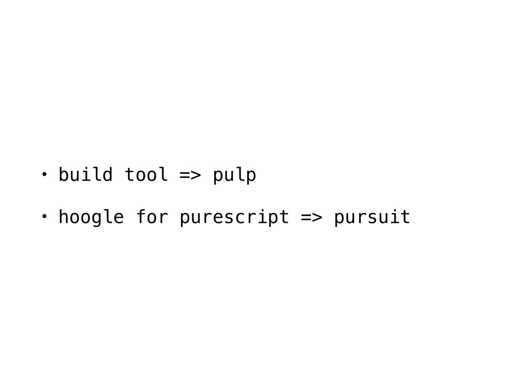 • build tool => pulp • hoogle for purescript =>...