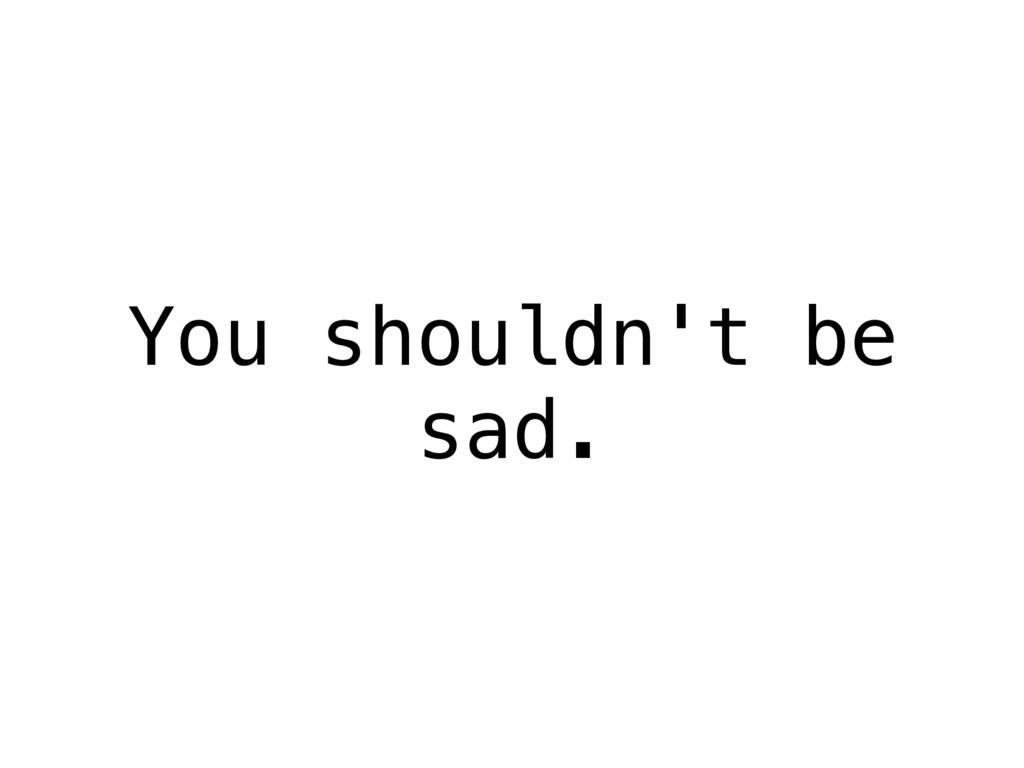 You shouldn't be sad.