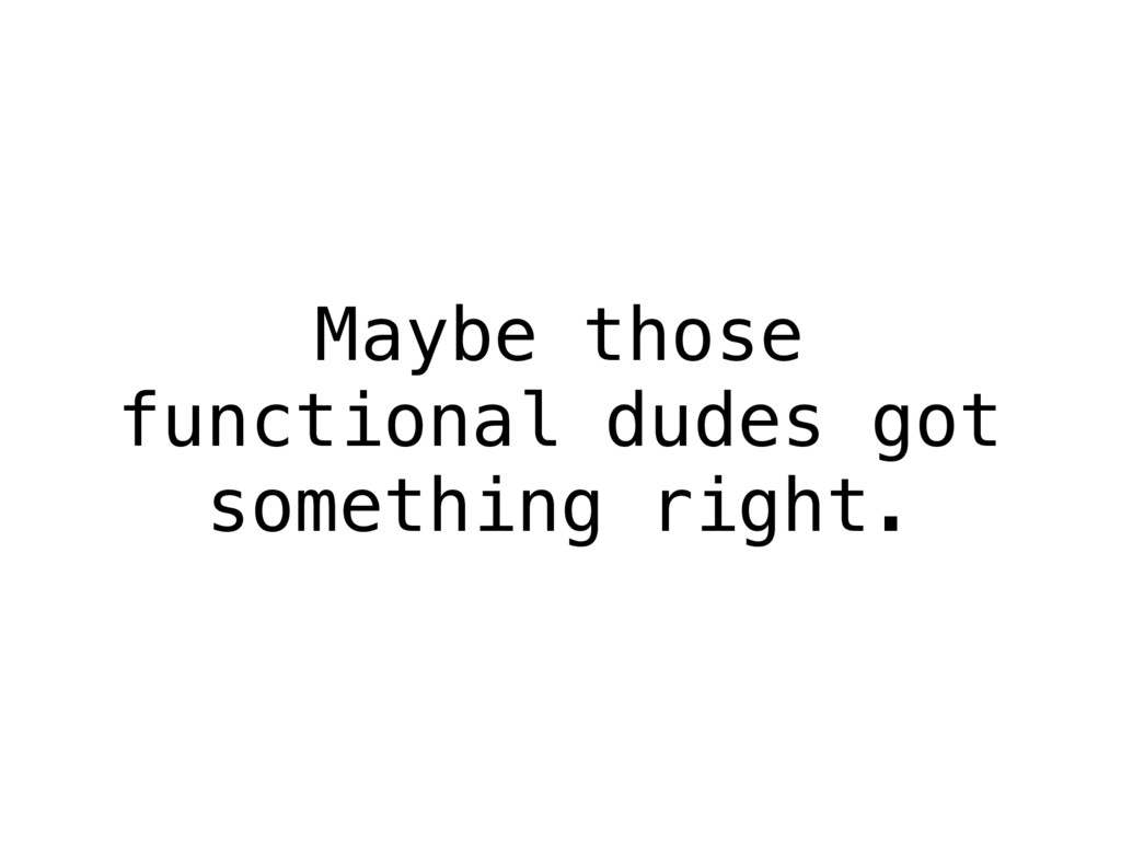 Maybe those functional dudes got something righ...