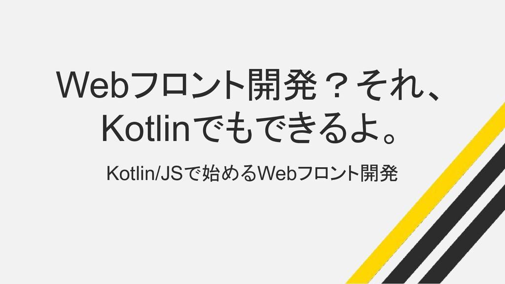 Webフロント開発?それ、 Kotlinでもできるよ。 Kotlin/JSで始めるWebフロン...