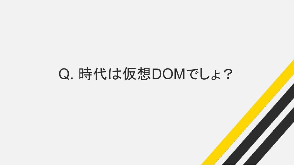 Q. 時代は仮想DOMでしょ?