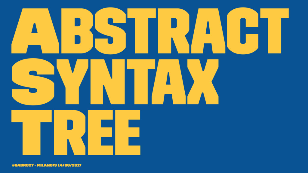 Abstract Syntax Tree @gabro27 - MilanoJS 14/06/...