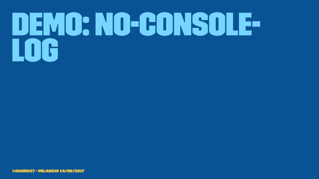demo: no-console- log @gabro27 - MilanoJS 14/06...