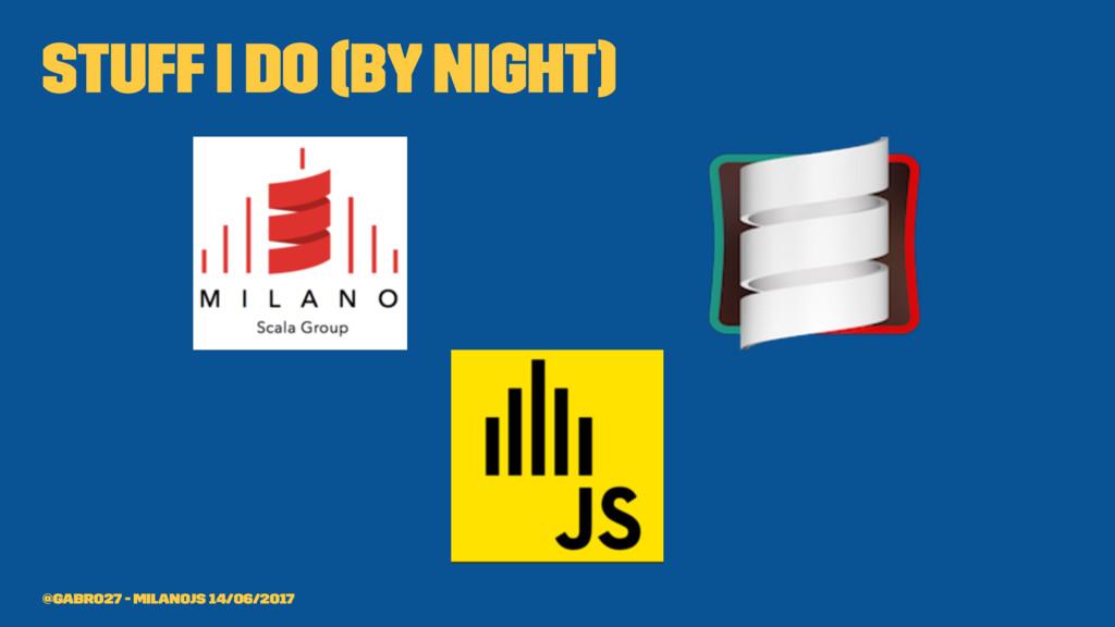 stuff I do (by night) @gabro27 - MilanoJS 14/06...
