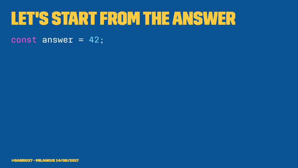Let's start from the answer const answer = 42; ...