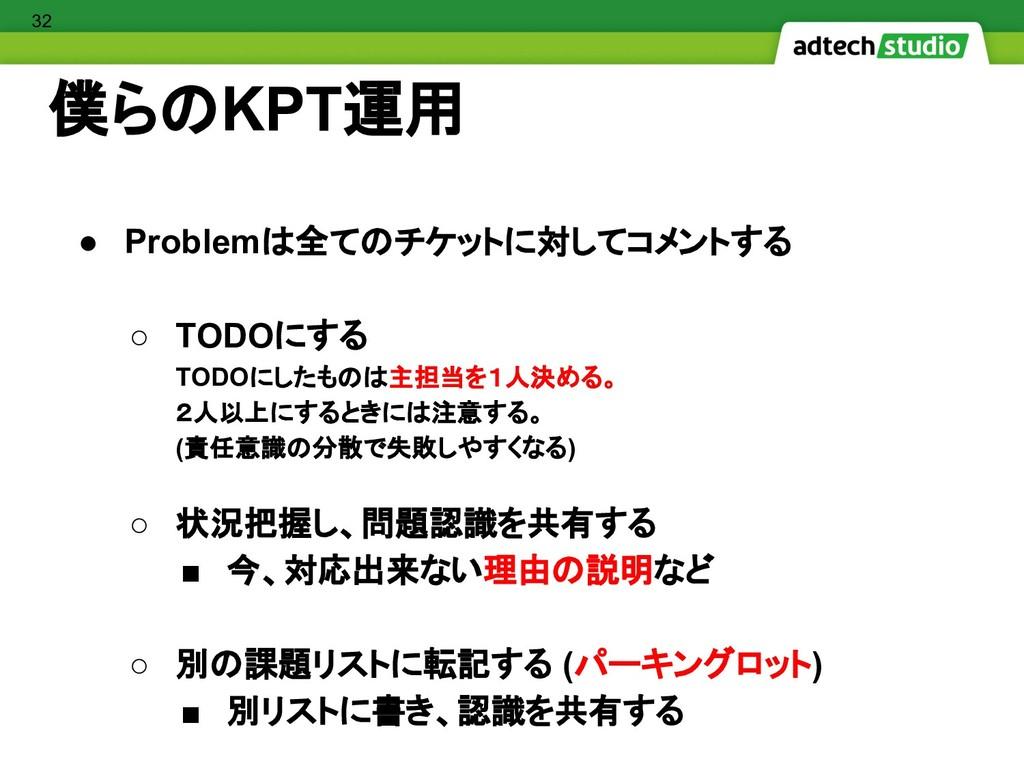 僕らのKPT運用 ● Problemは全てのチケットに対してコメントする ○ TODOにする ...
