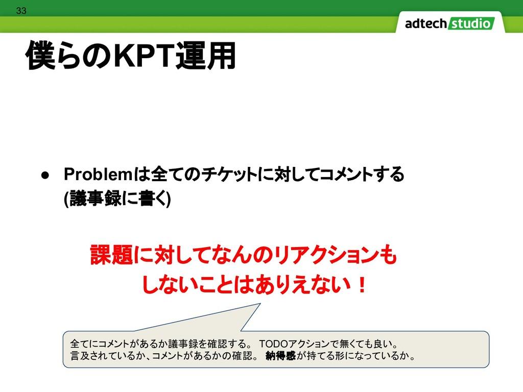 僕らのKPT運用 ● Problemは全てのチケットに対してコメントする (議事録に書く) 課...