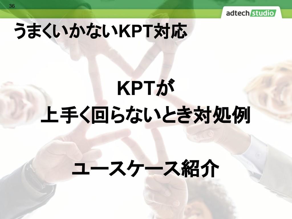 うまくいかないKPT対応 KPTが 上手く回らないとき対処例 ユースケース紹介 36