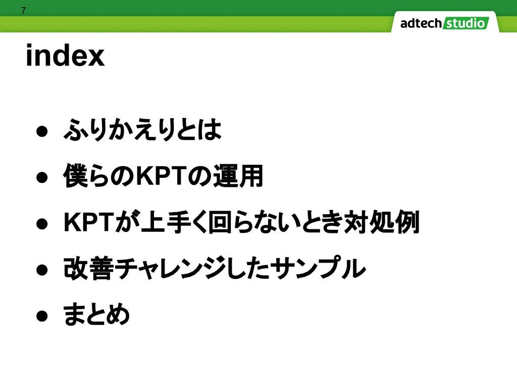 index ● ふりかえりとは ● 僕らのKPTの運用 ● KPTが上手く回らないとき対処例 ...