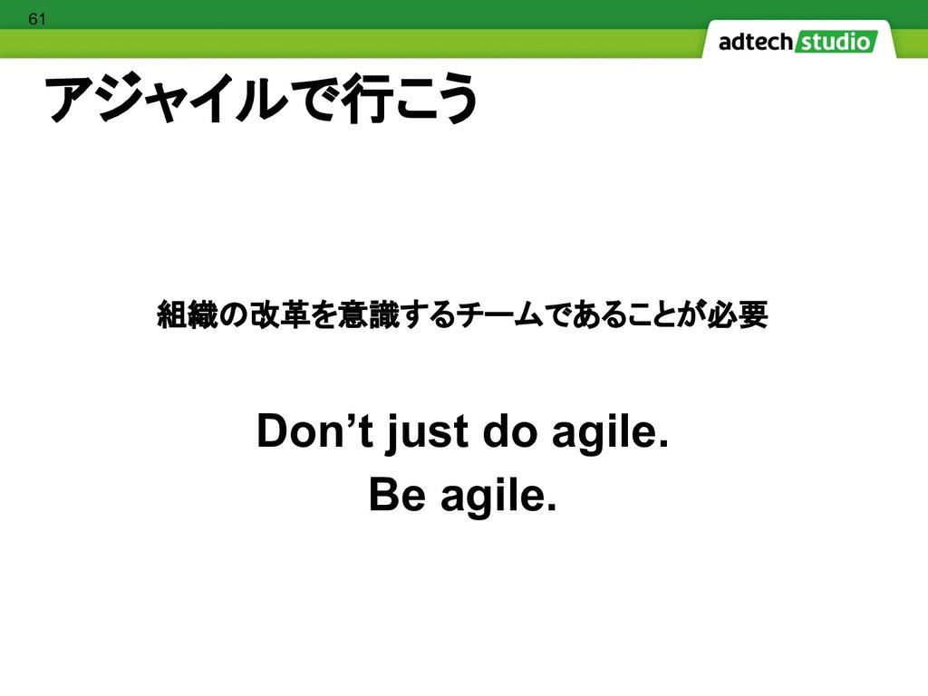 アジャイルで行こう 組織の改革を意識するチームであることが必要 Don't just do a...