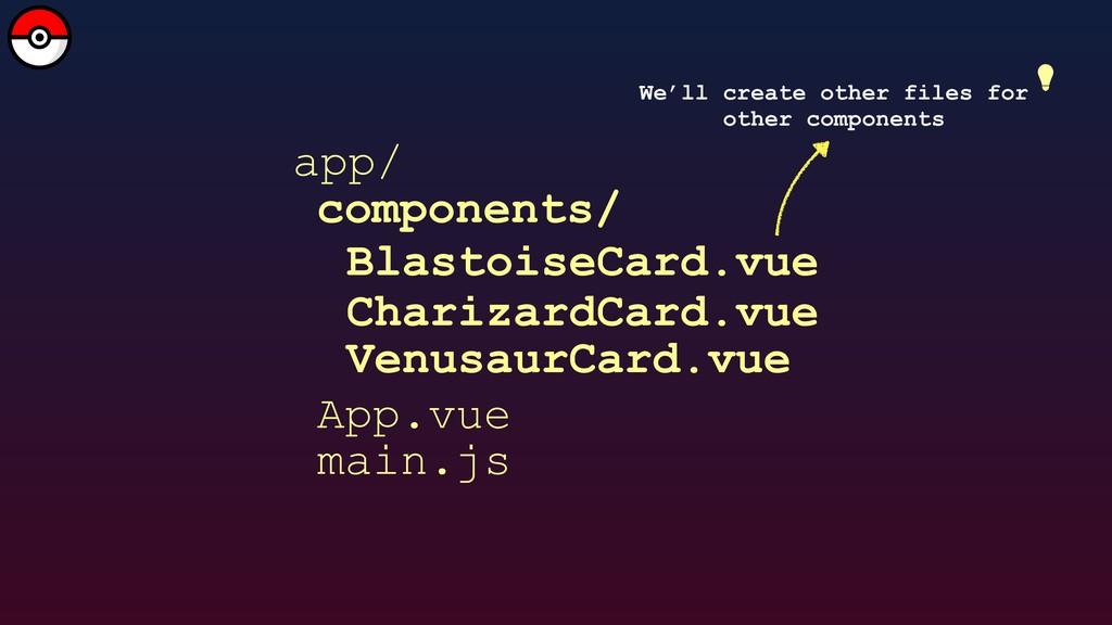 app/ main.js App.vue components/ BlastoiseCard....