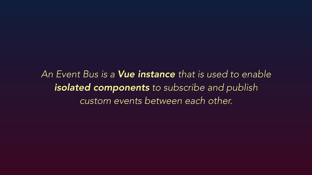 An Event Bus is a Vue instance that is used to ...