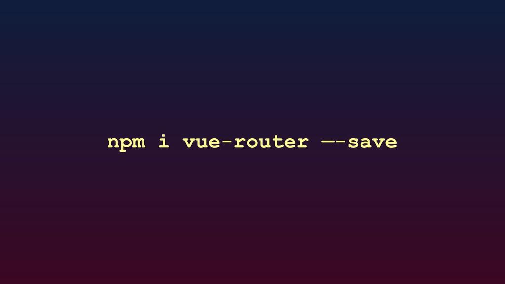 npm i vue-router —-save