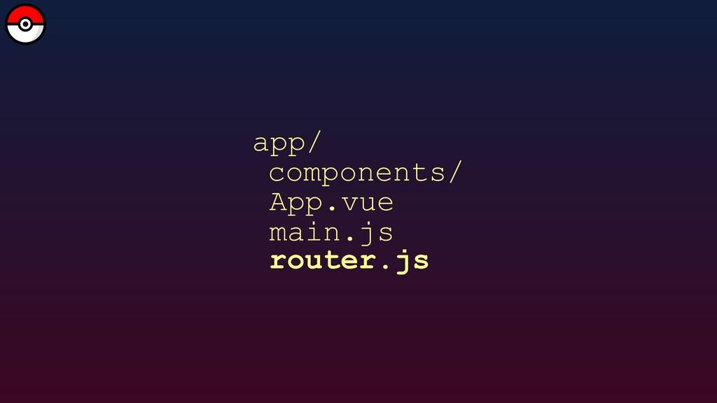 app/ main.js App.vue components/ router.js