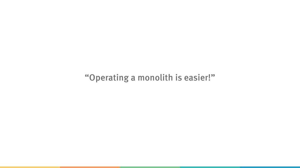 """""""Operating a monolith is easier!"""""""