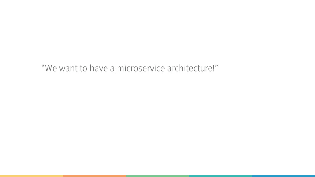 """""""We want to have a microservice architecture!"""""""