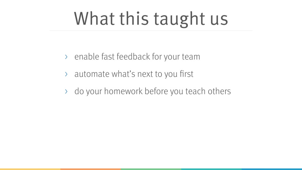 What this taught us > enable fast feedback for ...