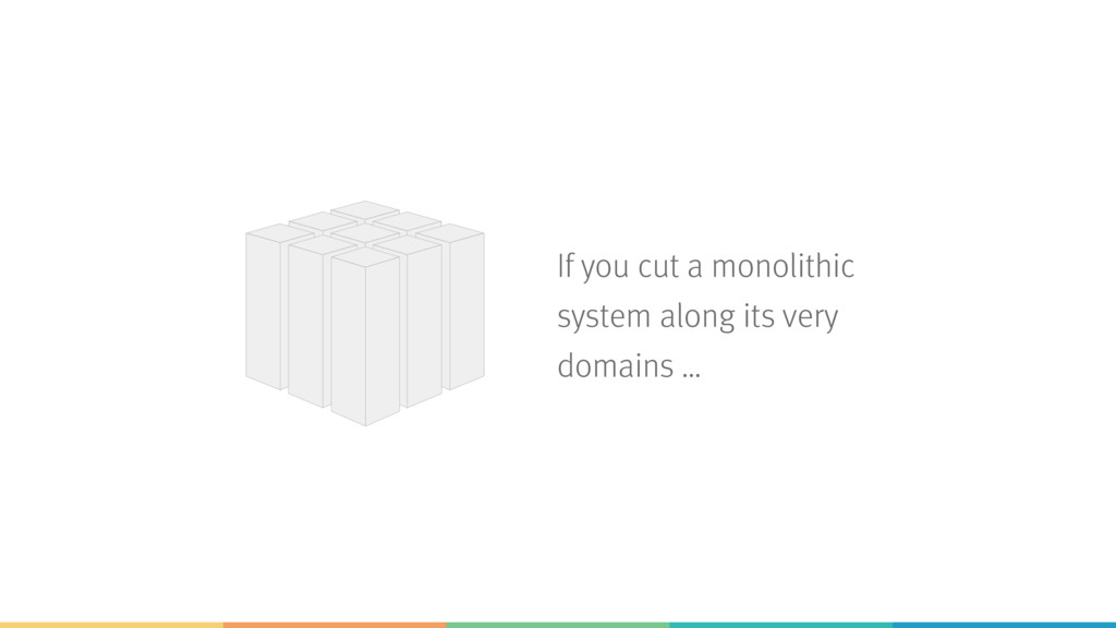 If you cut a monolithic system along its very d...