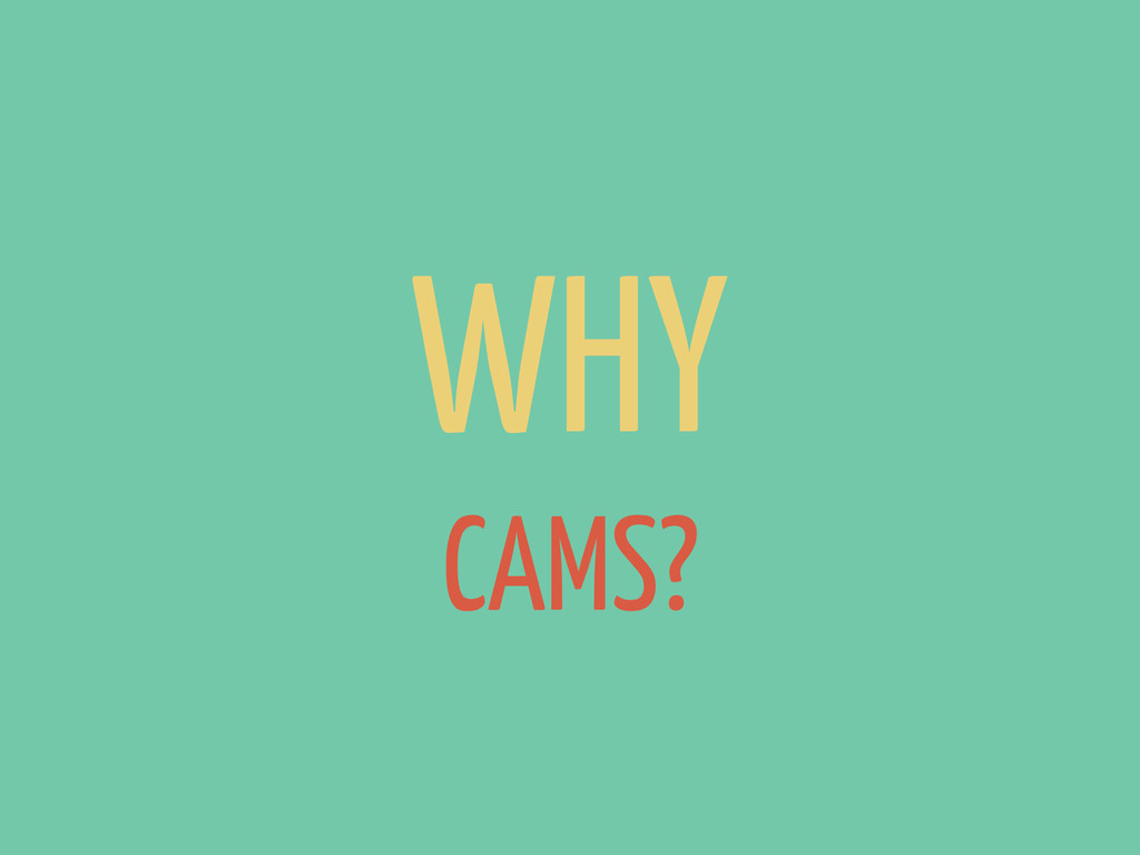 WHY CAMS?