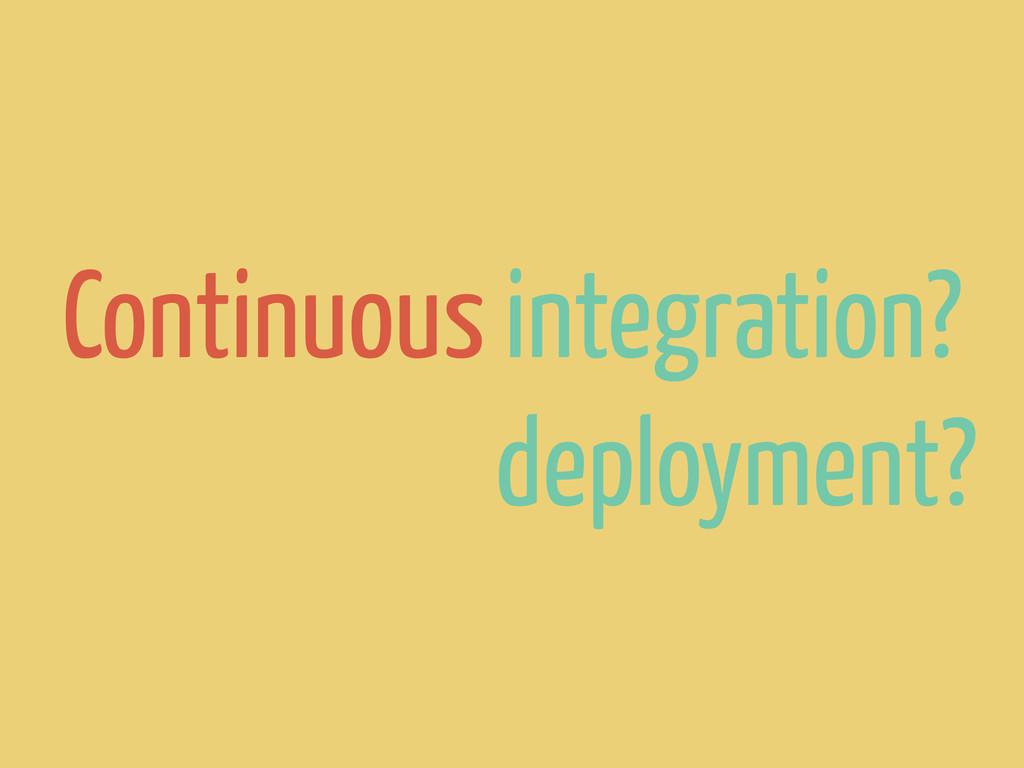 Continuous integration? deployment?