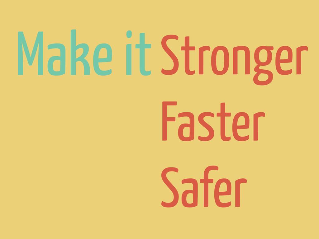 Make itStronger Faster Safer