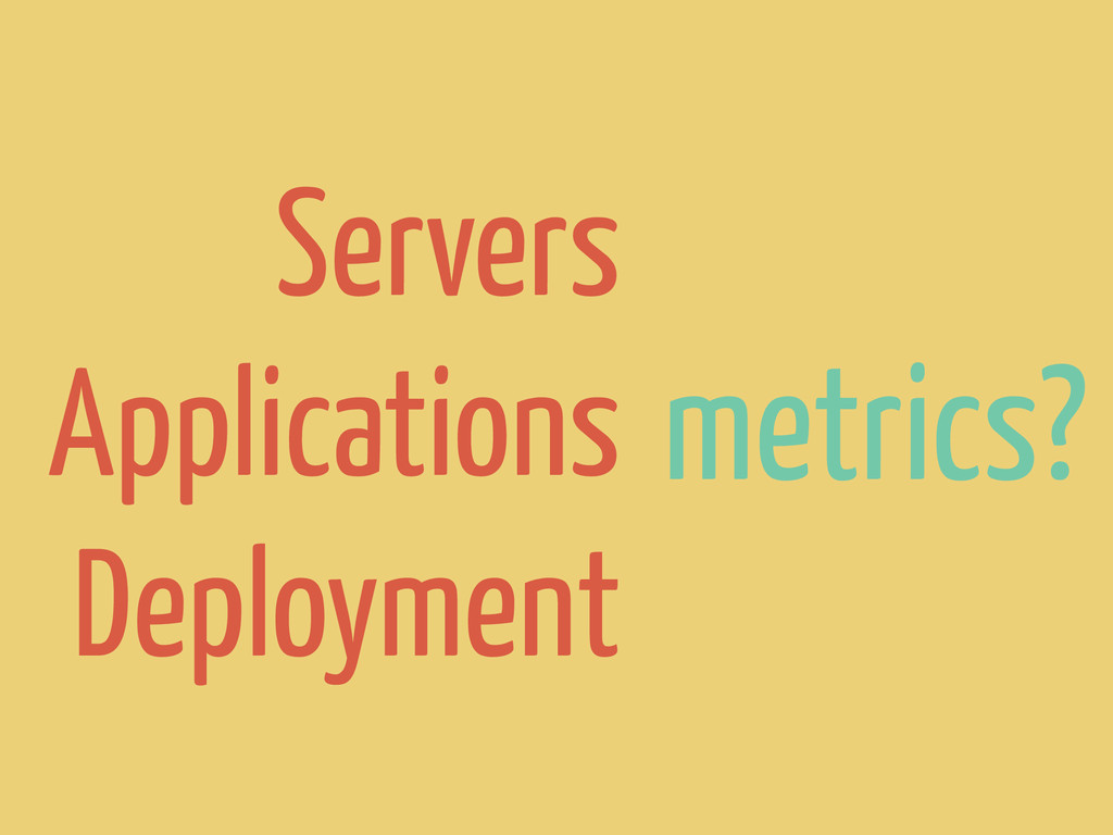 metrics? Servers Applications Deployment