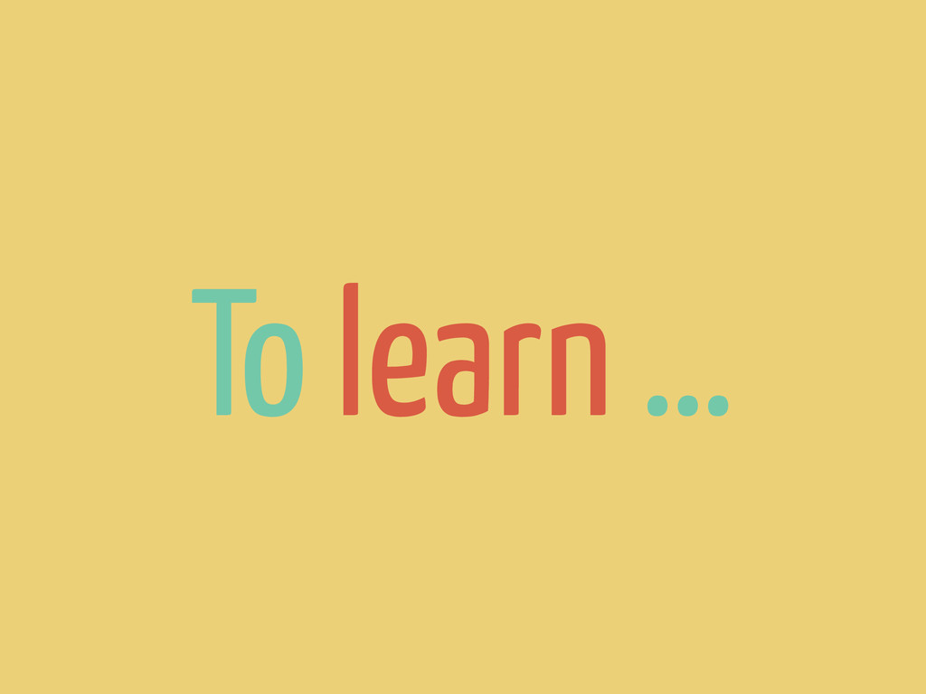 To learn …