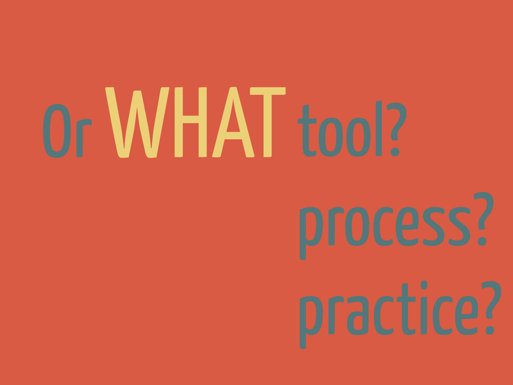 Or WHATtool? process? practice?