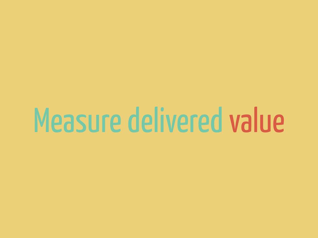 Measure delivered value