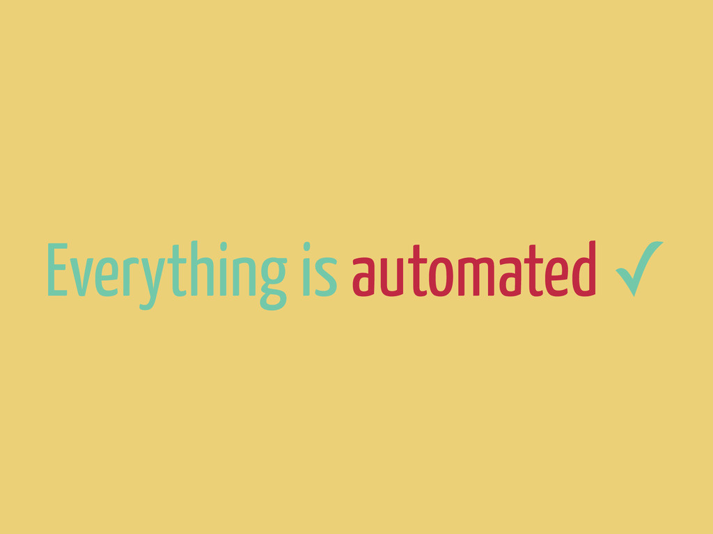 Everything is automated ✓