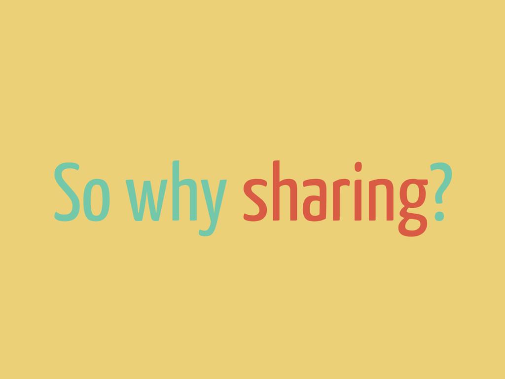 So why sharing?