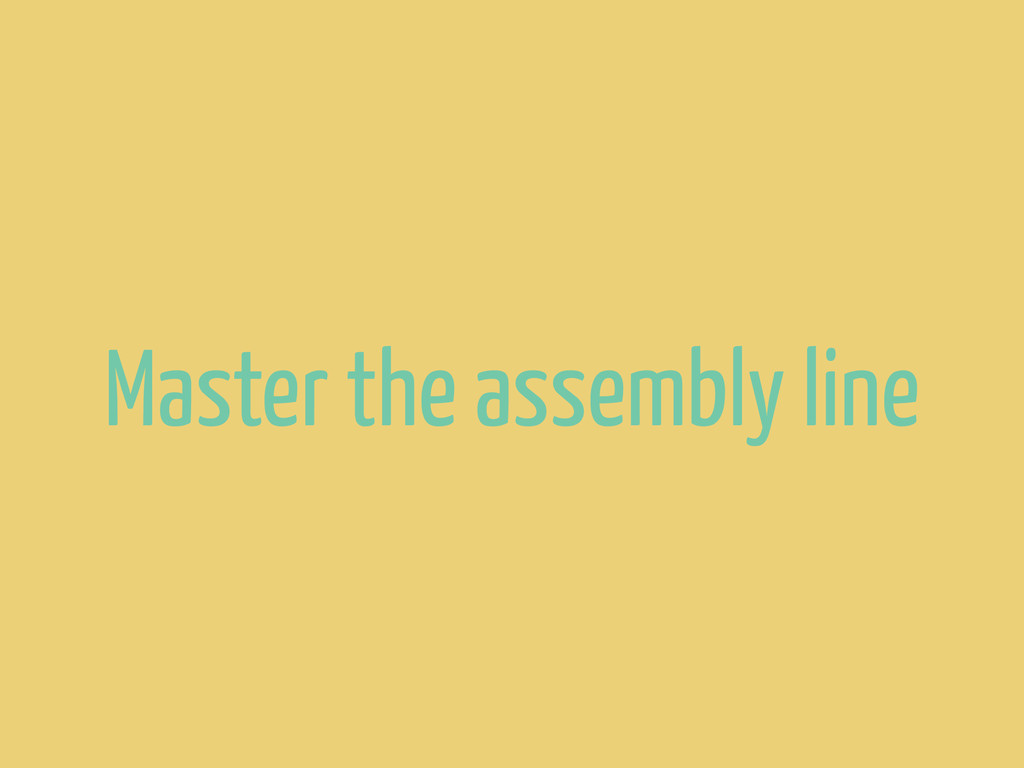 Master the assembly line