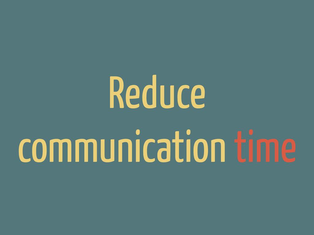 Reduce communication time