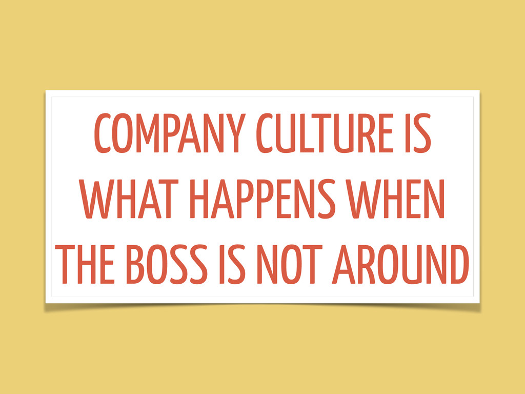 COMPANY CULTURE IS WHAT HAPPENS WHEN THE BOSS I...
